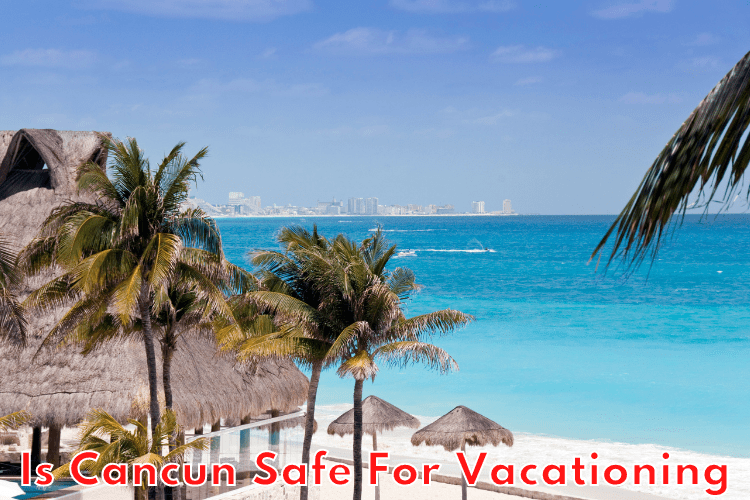 Is Cancun Safe For Vacationing?