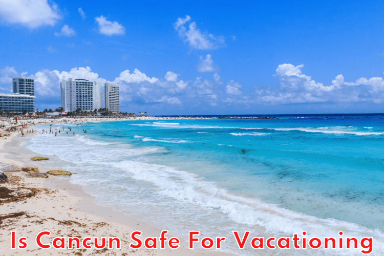 Is Cancun Safe For Vacationing? Find Out Now