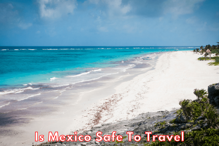 Is Mexico Safe To Travel To For A Vacation?