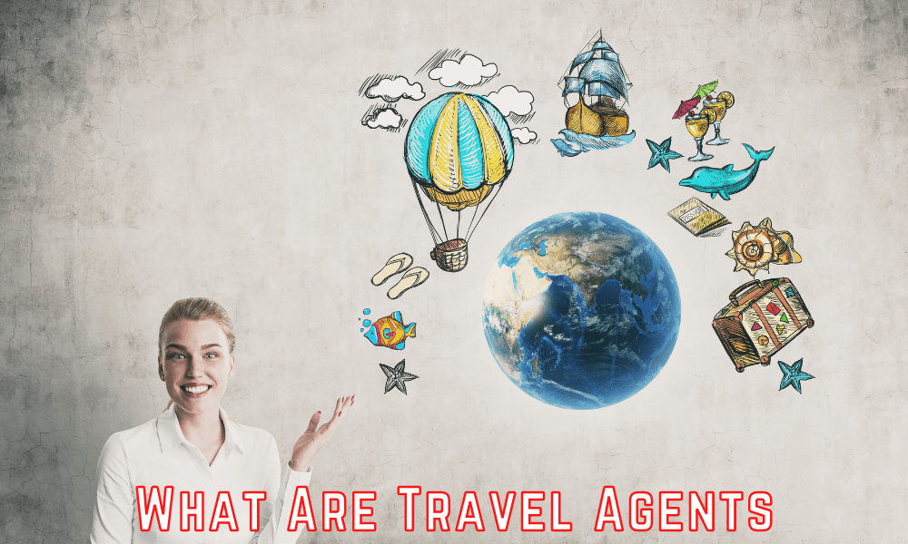 What Are Travel Agents - Discover The Answer Now